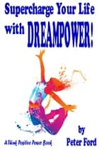 Supercharge Your Life With Dreampower! ebook by Peter Ford