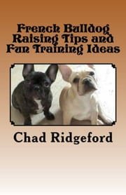 French Bulldog Raising Tips and Fun Training Ideas ebook by Chad Ridgeford