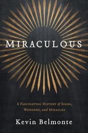 Miraculous - A Fascinating History of Signs, Wonders, and Miracles ebook by Kevin Belmonte