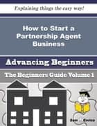 How to Start a Partnership Agent Business (Beginners Guide) - How to Start a Partnership Agent Business (Beginners Guide) ebook by Shawnda Andre