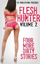 Flesh Hunter: Volume 2 - Four More Dirty Stories ebook by AE Publications