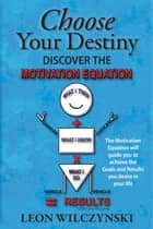Choose Your Destiny (Discover The Motivation Equation) ebook by Leon Wilczynski