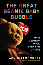 The Great Beanie Baby Bubble - Mass Delusion and the Dark Side of Cute ebook by Zac Bissonnette