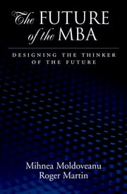 The Future of the MBA - Designing the Thinker of the Future ebook by Mihnea C. Moldoveanu,Roger L. Martin