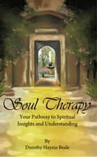 Soul Therapy - Your Pathway to Spiritual Insights and Understanding ebook by Dorothy Hanie Beale