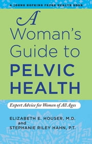 A Woman's Guide to Pelvic Health - Expert Advice for Women of All Ages ebook by Elizabeth E. Houser,Stephanie Riley Hahn