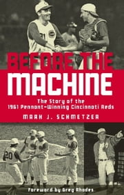 Before the Machine - The Story of the 1961 Pennant-Winning Reds ebook by Mark J. Schmetzer,Greg Rhodes