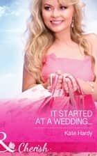 It Started at a Wedding... (Mills & Boon Cherish) ebook by Kate Hardy