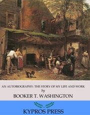 An Autobiography: The Story of my Life and Work ebook by Booker T. Washington