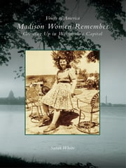 Madison Women Remember - Growing Up in Wisconsin's Capital ebook by Sarah White