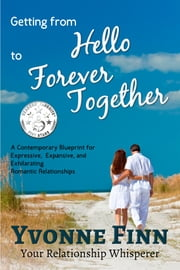 Getting From Hello To Forever Together - A Contemporary Blueprint For Expressive, Expansive and Exhilarating Romantic Relationships ebook by Yvonne Finn