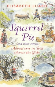 Squirrel Pie (and other stories) - Adventures in Food Across the Globe ebook by Elisabeth Luard
