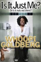 Is It Just Me? - Or Is It Nuts out There? ebook by Whoopi Goldberg