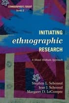 Initiating Ethnographic Research - A Mixed Methods Approach ebook by Stephen L. Schensul, Jean J. Schensul, Institute for Community Research,...