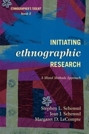 Initiating Ethnographic Research - A Mixed Methods Approach ebook by Stephen L. Schensul,Jean J. Schensul, Institute for Community Research,Margaret D. LeCompte, University of Colorado, Boulder
