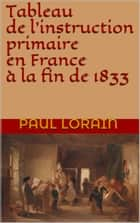 Tableau de l' instruction primaire en France à la fin de 1833 ebook by Paul Lorain