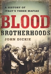 Blood Brotherhoods - A History of Italy's Three Mafias ebook by John Dickie