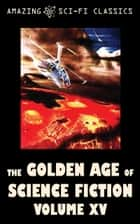 The Golden Age of Science Fiction - Volume XV ebook by Clifford Simak,Jerome Bixby,F.L. Wallace,Evelyn E. Smith,Karen Anderson,Eando Binder,Poul Anderson,Robert Silverberg,Ben Bova,E.E. Smith