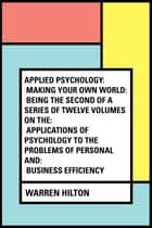 Applied Psychology: Making Your Own World: Being the Second of a Series of Twelve Volumes on the: Applications of Psychology to the Problems of Personal and: Business Efficiency ebook by Warren Hilton