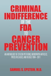 Criminal Indifference of the FDA to Cancer Prevention - An Anthology of Citizen Petitions, Newspaper Articles, Press Releases, and Blogs 1994–2011 ebook by Samuel S. Epstein, M.D.