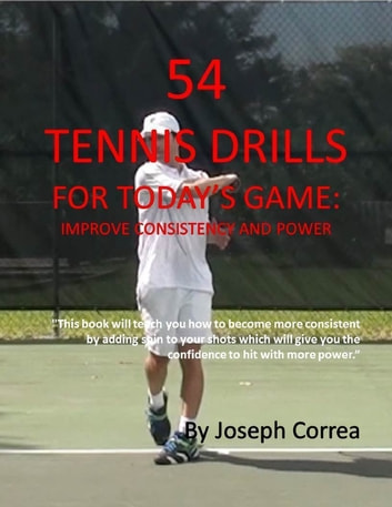 54 Tennis Drills for Today's Game: Improve Consistency and Power ebook by Joseph Correa