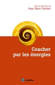 Coacher par les énergies - La voie directe de l'accompagnement relationnel ebook by Jean-Marc Parizet, Sabine Bataille, Sophie Berger,...