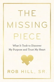 The Missing Piece - What It Took to Discover My Purpose and Trust My Heart ebook by Rob Hill Sr.