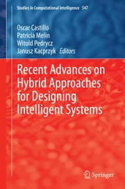Recent Advances on Hybrid Approaches for Designing Intelligent Systems ebook by Oscar Castillo,Patricia Melin,Witold Pedrycz,Janusz Kacprzyk
