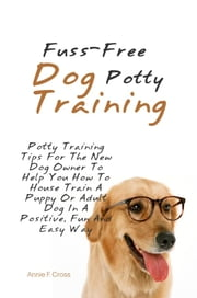 Fuss-Free Dog Potty Training - Potty Training Tips For The New Dog Owner To Help You How To House Train A Puppy Or Adult Dog In A Positive, Fun And Easy Way ebook by Annie F. Cross