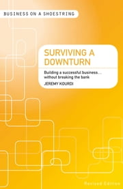 Surviving a Downturn - Building a Successful Business...Without Breaking the Bank ebook by Jeremy Kourdi