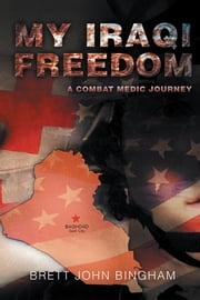 My Iraqi Freedom - A Combat Medic Journey ebook by Brett John Bingham