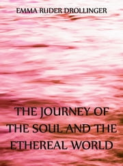 The Journey of the Soul and the Ethereal World ebook by Emma Ruder Drollinger