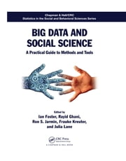 Big Data and Social Science - A Practical Guide to Methods and Tools ebook by Ian Foster,Rayid Ghani,Ron S. Jarmin,Frauke Kreuter,Julia Lane