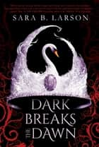 Dark Breaks the Dawn ebook by Sara B. Larson