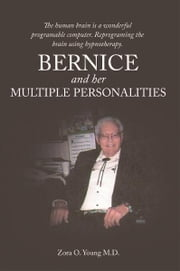 Bernice And Her Multiple Personalities - The human brain is a wonderful programable computer. Reprograming the brain using hypnotherapy. ebook by Zora O Young M.D.