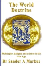 The World Doctrine: Philosophy, Religion and Science of the New Age ebook by Dr Sandor A Markus