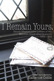 I Remain Yours - Secret Mission Love Letters of my Mormon Great-Grandparents 1900-1903 ebook by Katherine Cottle