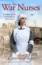 The War Nurses - A gripping historical novel of love and sacrifice eBook by Lizzie Page