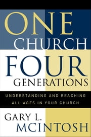 One Church, Four Generations - Understanding and Reaching All Ages in Your Church ebook by Gary L. McIntosh