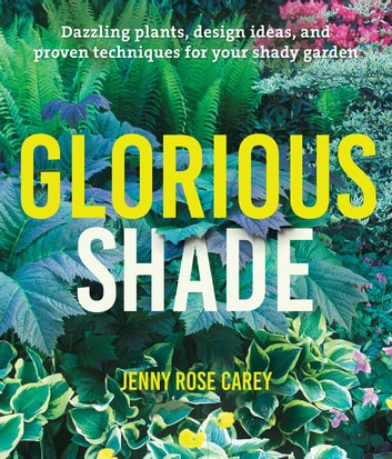 Glorious Shade - Dazzling Plants, Design Ideas, and Proven Techniques for Your Shady Garden ebook by Jenny Rose Carey