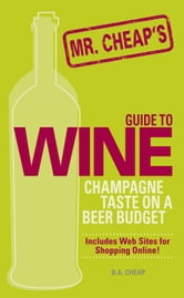 Mr. Cheap's Guide To Wine - Champagne Taste on a Beer Budget! ebook by B. A. Cheap