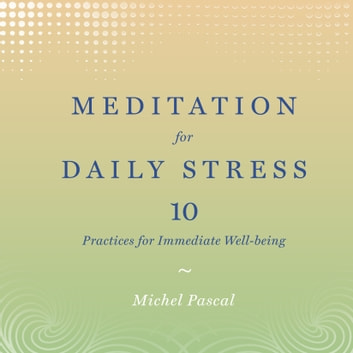 Meditation for Daily Stress - 10 Practices for Immediate Well-being audiobook by Michel Pascal