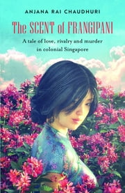 The Scent of Frangipani - A tale of love, rivalry and murder in colonial Singapore ebook by Anjana Rai Chaudhuri