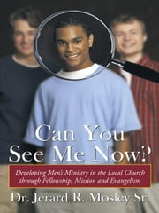 Can You See Me Now? - Developing Men's Ministry in the Local Church through Fellowship, Mission and Evangelism ebook by Dr. Jerard R. Mosley Sr.