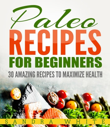 Paleo Recipes For Beginners - 30 Amazing Recipes To Maximize Health ebook by Sandra White