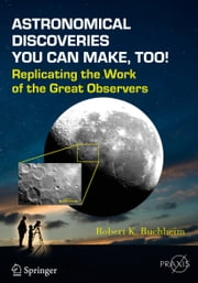 Astronomical Discoveries You Can Make, Too! - Replicating the Work of the Great Observers ebook by Robert K. Buchheim