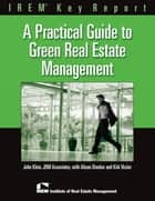 A Practical Guide to Green Real Estate Management ebook by John Klein,Alison Drucker