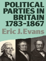 Political Parties in Britain 1783-1867 ebook by Eric J. Evans
