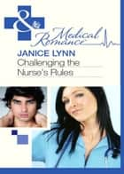 Challenging the Nurse's Rules (Mills & Boon Medical) ebook by Janice Lynn