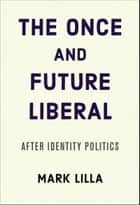 The Once and Future Liberal - After Identity Politics ebook by Mark Lilla